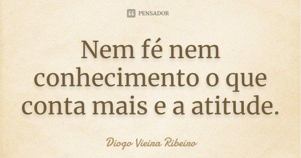 Nem fé nem conhecimento o que conta mais e a atitude.... Frase de Diogo Vieira Ribeiro.