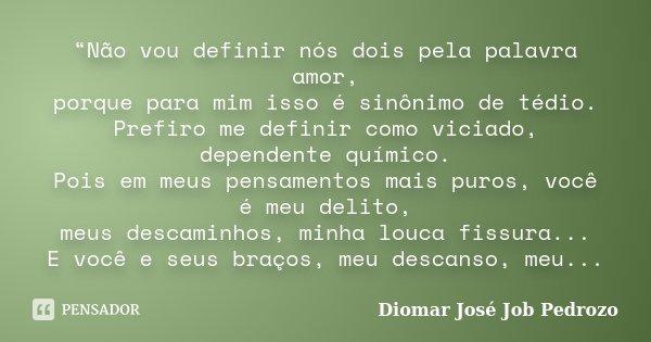 """""""Não vou definir nós dois pela palavra amor, porque para mim isso é sinônimo de tédio. Prefiro me definir como viciado, dependente químico. Pois em meus pensame... Frase de Diomar José Job Pedrozo."""
