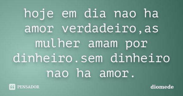 hoje em dia nao ha amor verdadeiro,as mulher amam por dinheiro.sem dinheiro nao ha amor.... Frase de diomede.