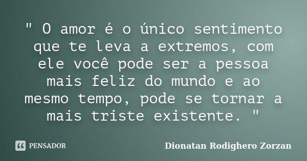 """"""" O amor é o único sentimento que te leva a extremos, com ele você pode ser a pessoa mais feliz do mundo e ao mesmo tempo, pode se tornar a mais triste exi... Frase de Dionatan Rodighero Zorzan."""