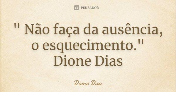 """"""" Não faça da ausência, o esquecimento."""" Dione Dias... Frase de Dione Dias."""