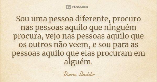 Sou uma pessoa diferente, procuro nas pessoas aquilo que ninguém procura, vejo nas pessoas aquilo que os outros não veem, e sou para as pessoas aquilo que elas ... Frase de Dione Ibaldo.