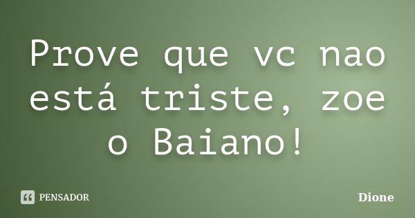 Prove que vc nao está triste, zoe o Baiano!... Frase de Dione.