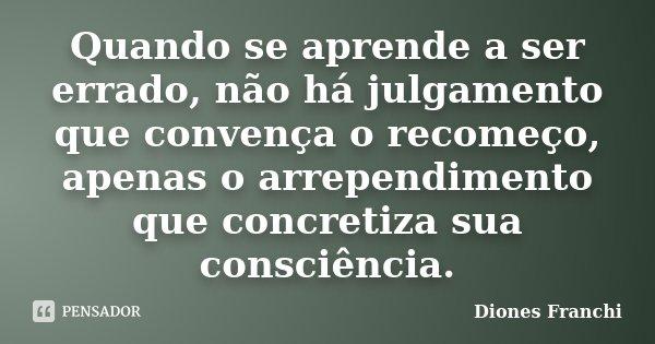 Quando se aprende a ser errado, não há julgamento que convença o recomeço, apenas o arrependimento que concretiza sua consciência.... Frase de Diones Franchi.