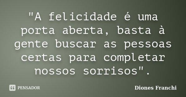 """""""A felicidade é uma porta aberta, basta à gente buscar as pessoas certas para completar nossos sorrisos"""".... Frase de Diones Franchi."""