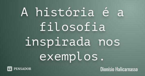 A história é a filosofia inspirada nos exemplos.... Frase de Dionísio Halicarnasso.