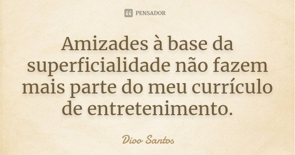 Amizades à base da superficialidade não fazem mais parte do meu currículo de entretenimento.... Frase de Dioo Santos.