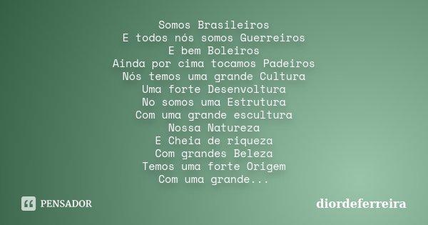 Somos Brasileiros E todos nós somos Guerreiros E bem Boleiros Ainda por cima tocamos Padeiros Nós temos uma grande Cultura Uma forte Desenvoltura No somos uma E... Frase de DiordeFerreira.