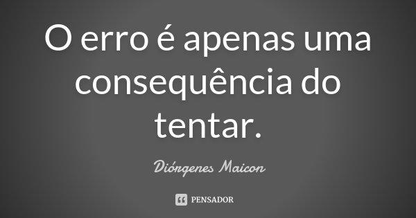 O erro é apenas uma consequência do tentar.... Frase de Diórgenes Maicon.