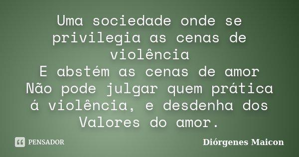 Uma sociedade onde se privilegia as cenas de violência E abstém as cenas de amor Não pode julgar quem prática á violência, e desdenha dos Valores do amor.... Frase de Diórgenes Maicon.