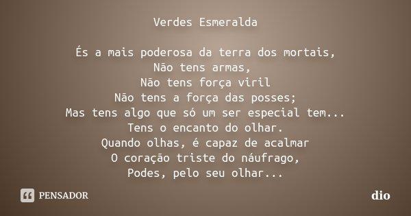 Verdes Esmeralda És a mais poderosa da terra dos mortais, Não tens armas, Não tens força viril Não tens a força das posses; Mas tens algo que só um ser especial... Frase de dio.