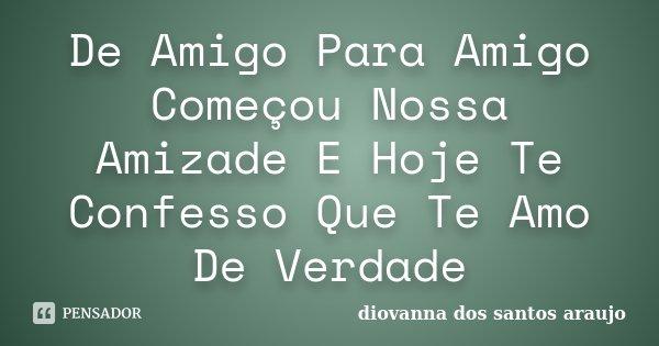 De Amigo Para Amigo Começou Nossa Amizade E Hoje Te Confesso Que Te Amo De Verdade... Frase de Diovanna Dos Santos Araujo.