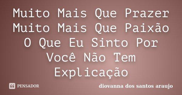 Muito Mais Que Prazer Muito Mais Que Paixão O Que Eu Sinto Por Você Não Tem Explicação... Frase de Diovanna Dos Santos Araujo.