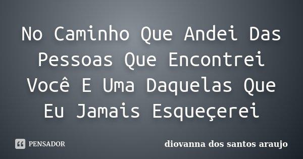 No Caminho Que Andei Das Pessoas Que Encontrei Você E Uma Daquelas Que Eu Jamais Esqueçerei... Frase de Diovanna Dos Santos Araujo.