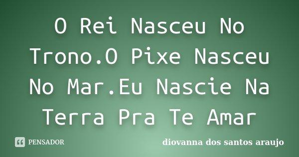 O Rei Nasceu No Trono.O Pixe Nasceu No Mar.Eu Nascie Na Terra Pra Te Amar... Frase de Diovanna Dos Santos Araujo.