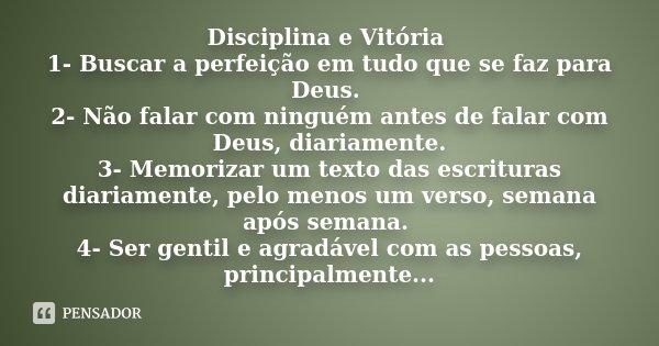 Disciplina e Vitória 1- Buscar a perfeição em tudo que se faz para deus. 2- Não falar com ninguém antes de falar com deus, diariamente. 3- Memorizar um texto da... Frase de desconhecido.