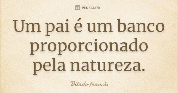 Um pai é um banco proporcionado pela natureza.... Frase de Ditado francês.
