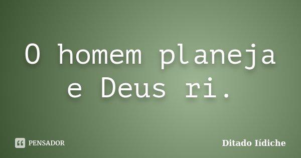 O homem planeja e Deus ri.... Frase de Ditado Iídiche.