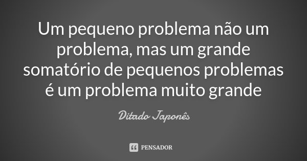 Um pequeno problema não um problema, mas um grande somatório de pequenos problemas é um problema muito grande... Frase de Ditado Japonês.