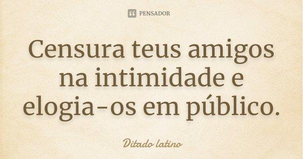 Censura teus amigos na intimidade e elogia-os em público.... Frase de Ditado latino.