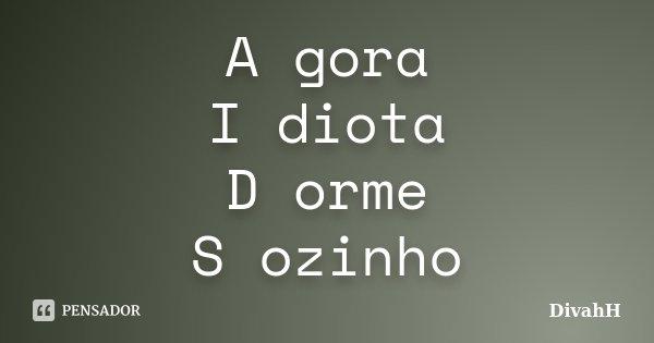 A gora I diota D orme S ozinho... Frase de DivahH.