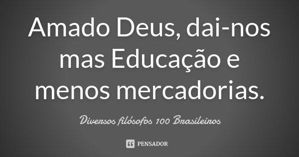 Amado Deus, dai-nos mas Educação e menos mercadorias.... Frase de Diversos filósofos 100 Brasileiros.