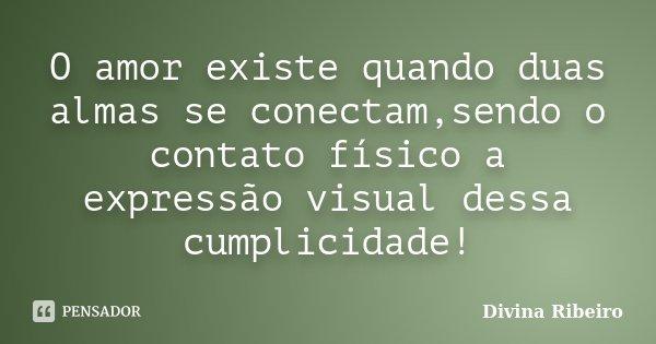 O amor existe quando duas almas se conectam,sendo o contato físico a expressão visual dessa cumplicidade!... Frase de Divina Ribeiro.