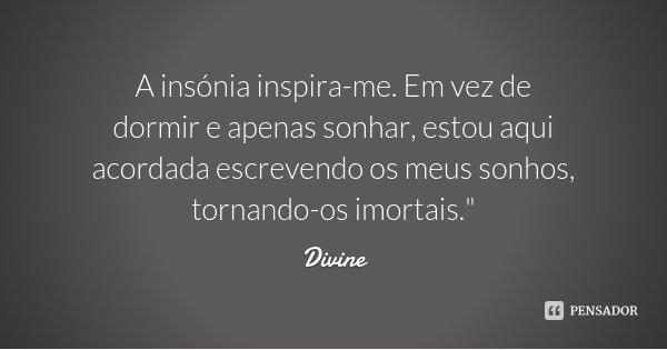 """A insónia inspira-me. Em vez de dormir e apenas sonhar, estou aqui acordada escrevendo os meus sonhos, tornando-os imortais.""""... Frase de Divine."""