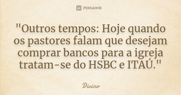 """""""Outros tempos: Hoje quando os pastores falam que desejam comprar bancos para a igreja tratam-se do HSBC e ITAÚ.""""... Frase de Divino."""