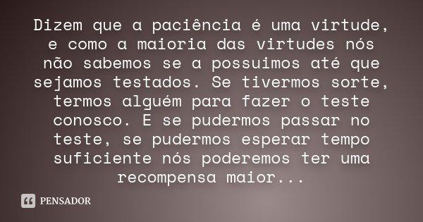 Dizem que a paciência é uma virtude, e como a maioria das virtudes nós não sabemos se a possuimos até que sejamos testados. Se tivermos sorte, termos alguém par