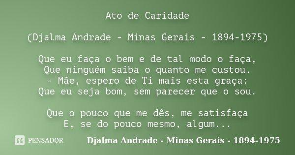 Ato de Caridade (Djalma Andrade - Minas Gerais - 1894-1975) Que eu faça o bem e de tal modo o faça, Que ninguém saiba o quanto me custou. - Mãe, espero de Ti ma... Frase de (Djalma Andrade - Minas Gerais - 1894-1975).