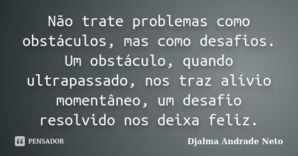 Não trate problemas como obstáculos, mas como desafios. Um obstáculo quando ultrapassado nos traz alívio momentaneo, um desafio resolvido nos deixa feliz... Frase de Djalma Andrade Neto.