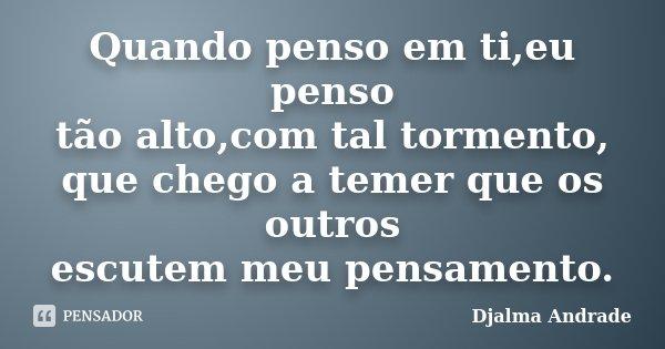 Quando penso em ti,eu penso tão alto,com tal tormento, que chego a temer que os outros escutem meu pensamento.... Frase de Djalma Andrade.