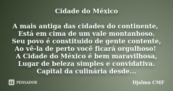 Cidade do México A mais antiga das cidades do continente, Está em cima de um vale montanhoso. Seu povo é constituido de gente contente, Ao vê-la de perto você f... Frase de Djalma CMF.