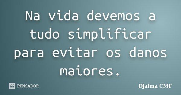 Na vida devemos a tudo simplificar para evitar os danos maiores.... Frase de Djalma CMF.