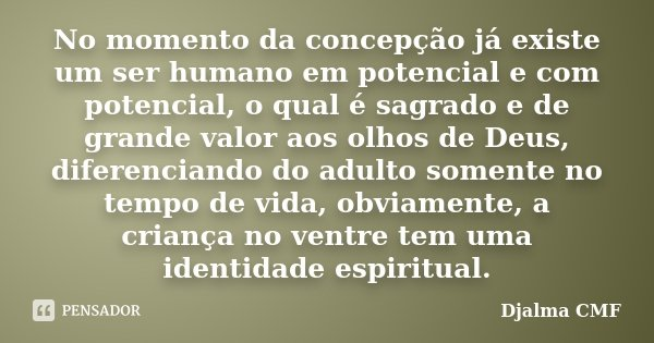 No momento da concepção já existe um ser humano em potencial e com potencial, o qual é sagrado e de grande valor aos olhos de Deus, diferenciando do adulto some... Frase de Djalma CMF.