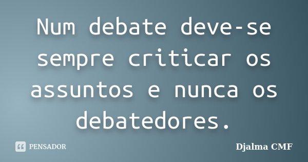 Num debate deve-se sempre criticar os assuntos e nunca os debatedores.... Frase de Djalma CMF.