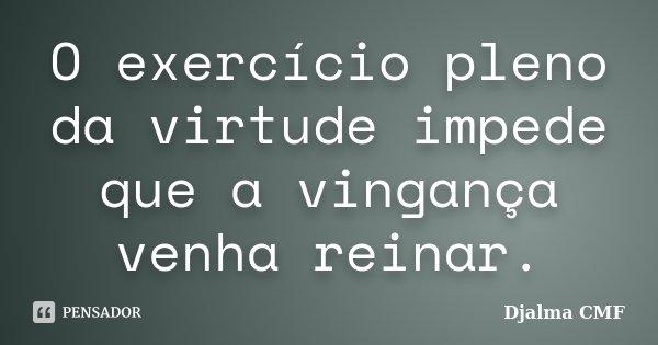 O exercício pleno da virtude impede que a vingança venha reinar.... Frase de Djalma CMF.