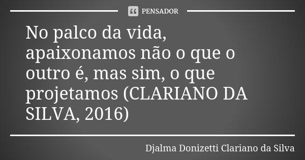 No palco da vida, apaixonamos não o que o outro é, mas sim, o que projetamos (CLARIANO DA SILVA, 2016)... Frase de Djalma Donizetti Clariano da Silva.