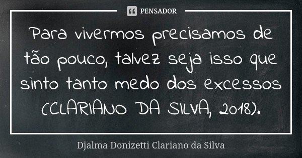 Para vivermos precisamos de tão pouco, talvez seja isso que sinto tanto medo dos excessos (CLARIANO DA SILVA, 2018).... Frase de Djalma Donizetti Clariano da Silva.