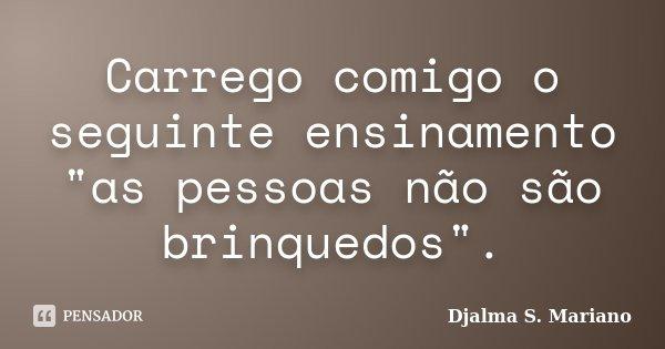 """Carrego comigo o seguinte ensinamento """"as pessoas não são brinquedos"""".... Frase de Djalma S Mariano."""