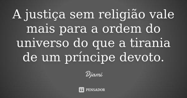 A justiça sem religião vale mais para a ordem do universo do que a tirania de um príncipe devoto.... Frase de Djami.
