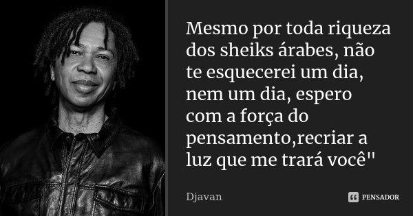 """Mesmo por toda riqueza dos sheiks árabes, não te esquecerei um dia, nem um dia, espero com a força do pensamento,recriar a luz que me trará você""""... Frase de Djavan."""
