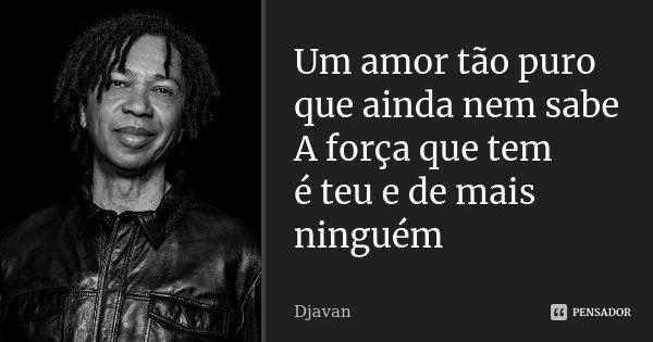 Um amor tão puro que ainda nem sabe A força que tem é teu e de mais ninguém... Frase de Djavan.