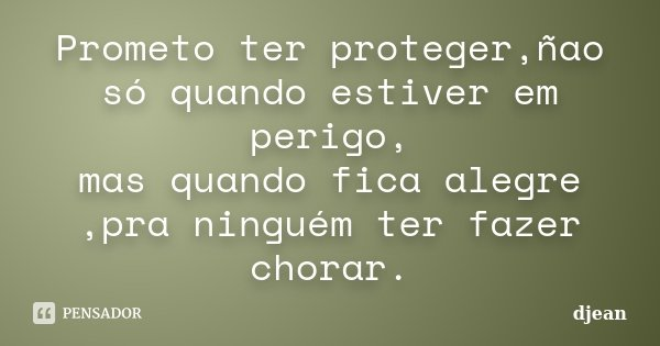 Prometo ter proteger,ñao só quando estiver em perigo, mas quando fica alegre ,pra ninguém ter fazer chorar.... Frase de djean.