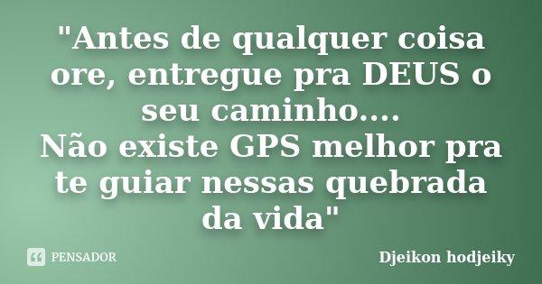 """""""Antes de qualquer coisa ore, entregue pra DEUS o seu caminho.... Não existe GPS melhor pra te guiar nessas quebrada da vida""""... Frase de Djeikon hodjeiky."""