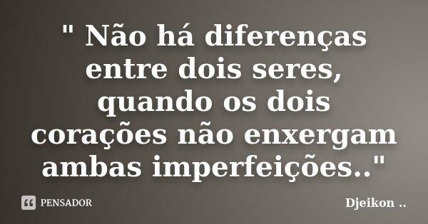 """"""" Não há diferenças entre dois seres, quando os dois corações não enxergam ambas imperfeições..""""... Frase de Djeikon."""