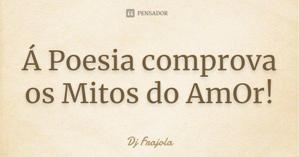 Á Poesia comprova os Mitos do AmOr!... Frase de Dj Frajola.