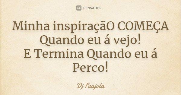 Minha inspiraçãO COMEÇA Quando eu á vejo! E Termina Quando eu á Perco!... Frase de Dj Frajola.