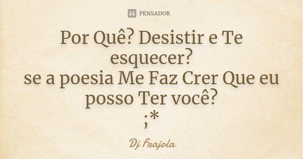 Por Quê? Desistir e Te esquecer? se a poesia Me Faz Crer Que eu posso Ter você? ;*... Frase de Dj Frajola.